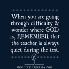 When you are going through difficulty & wonder where GOD is, REMEMBER that the teacher is always quiet during the test.
