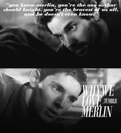 """You know Merlin, you're the one Arthur should knight. You're the bravest of us all and he doesn't even know."""