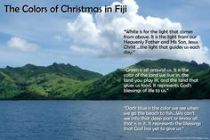 The Colors of Christmas in Fiji are green, for God's blessings of life, white, for the light of God that guides us, and dark blue for blessings God has yet to give.