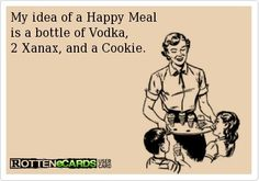 My idea of a happy meal is a bottle of vodka, 2 Xanax and a cookie