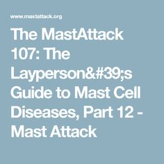 The MastAttack 107: The Layperson's Guide to Mast Cell Diseases, Part 12 - Mast Attack