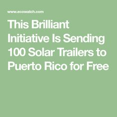 This Brilliant Initiative Is Sending 100 Solar Trailers to Puerto Rico for Free