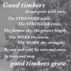 Good Timbers. Poem by douglas malloch. quoted by President Thomas S. Monson     from: http://kmrush.blogspot.com