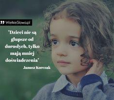 """Janusz Korczak - cytaty """"Dzieci nie są głupsze od dorosłych, tylko mają mniej doświadczenia"""" - Janusz Korczak Creepypasta, True Beauty, Motto, Ale, Content, Thoughts, Words, Funny, Quotes"""