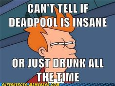Deadpool is awesome. Insane probably, drunk possibly but all awesome