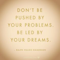 Don't be pushed by your problems, be led by your dreams!