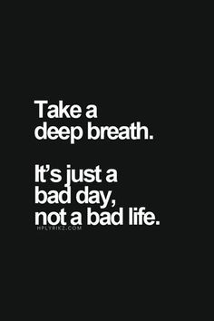 """""""Take a deep breath. It's just a bad day, not a bad life."""""""