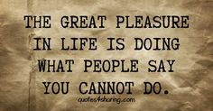 The great pleasure in life is doing what people say you cannot do quotes4sharing.com