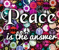 RIGHT!!!!!!:) Always remember that peace is always the answer to open the magic door to happiness, positivity and love.:)