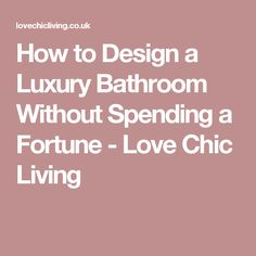 How to Design a Luxury Bathroom Without Spending a Fortune - Love Chic Living