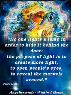 'No one lights a lamp in order to hide it behind the door:  the purpose of light is to create more light,  to open people's eyes, to reveal the marvels around.'  Paulo Coelho