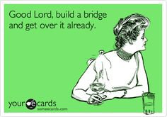 Good Lord, build a bridge and get over it already. | Encouragement Ecard