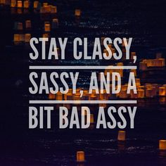 Stay classy, sassy, and a bit bad assy