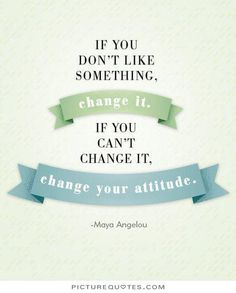 If you don't like something, change it. If you can't change it, change your attitude. PictureQuotes.com.