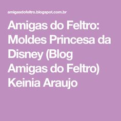 Amigas do Feltro: Moldes Princesa da Disney (Blog Amigas do Feltro) Keinia Araujo