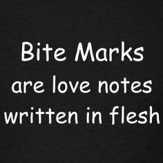 ~ Bite Marks are Love Notes Written in Flesh! I like to bite.... :D it is a have to have