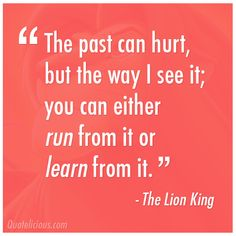 """""""The past can hurt, but the way I see it; you can either run from it or learn from it."""" The Lion King"""