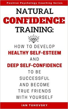Natural Confidence Training: How to Develop Healthy Self-Esteem and Deep Self-Confidence to Be Successful and Become True Friends with Yourself (Positive Psychology Coaching Series Book 10) - Kindle edition by Ian Tuhovsky, Rebecca Balon. Health, Fitness & Dieting Kindle eBooks @ Amazon.com.