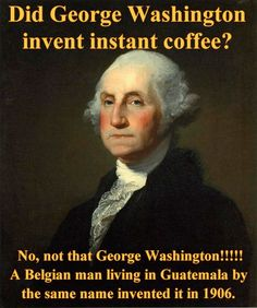 George Washington invented instant coffee! No, not that George Washington. A Belgian man living in Guatemala by the same name invented it in 1906. #george #washington #guatemala #coffee #instantcoffee