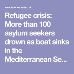 Refugee crisis: More than 100 asylum seekers drown as boat sinks in the Mediterranean Sea   The Independent