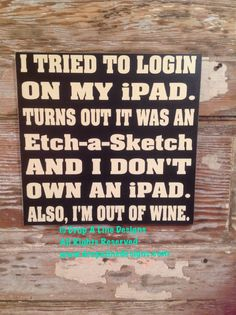 I Tried to Login On My iPad. Turns Out It Was An Etch-A-Sketch and I Don't Own an iPad. Also I'm Out of Wine Sign 12x12 Funny Wine Sign by NotTooShabbyChicHome on Etsy