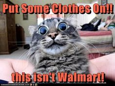 Put Some Clothes On!! this isn't Walmart!