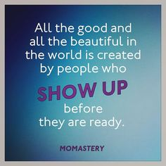 Be messy and complicated and afraid and show up anyway. http://momastery.com/blog/
