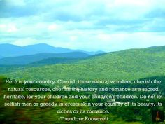 """Here is your country. Cherish these natural wonders, cherish the natural resources, cherish the history and romance as a sacred heritage, for your children and your children's children. Do not let selfish men or greedy interests skin your country of its beauty, its riches or its romance."" —Theodore Roosevelt #nature #quote"