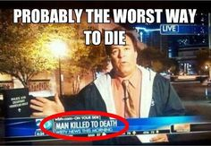 Apparently a man was killed to death.... I laughed way to long and hard at this.... I'm literally crying from laughter right now.......