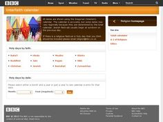 The site is an interactive multi-faith calendar, which shows the religious festivals and celebrations of eight world faiths. This is part of an online clearinghouse of relevant information and news coverage about Religion and Ethics. The site has several general interest sections with information on various world religions and a number of subjects in the field of ethics, such as the ethics of war, euthanasia, human cloning, and genetic engineering. World Religions, Morals, Festivals, Celebrations, Calendar, Blessed, Engineering, Faith, Number