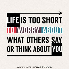 Life is too short to worry about what others say or think about you.