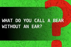 What do you call a bear without an ear?