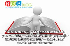"""""""To be better equipped for the tests that the year will bring — read a textbook. To prepare for the tests that life will bring — read a book."""" ~ Mokokoma Mokhonoana"""