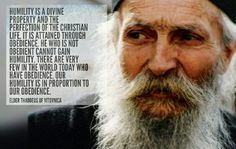 """""""Humility is a Divine property and the perfection of the Christian life. It is attained through obedience. He who is not obedient cannot gain humility. There are very few in the world today who have obedience. Our humility is in proportion to our obedience.""""  ~ Elder Thaddeus of Vitovnica"""