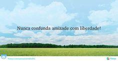 Nunca confunda amizade com liberdade! #Amizade #comecarodia