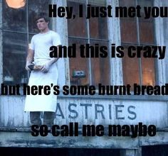 And soon all the tributes/Will try to kill meeee...But here's some burnt bread/So call me maybe