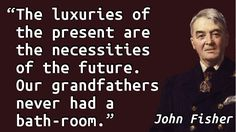 """The luxuries of the present are the necessities of the future. Our grandfathers never had a bath-room."" — John Fisher, Letter to Winston Churchill (1912-01-16)"