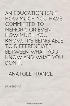An education isn't how much you have committed to memory, or even how much you know. It's being able to differentiate between what you know and what you don't. - Anatole France - #papersalt |