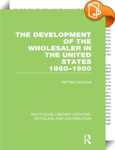 The Development of the Wholesaler in the United States 1860-1900 (RLE Retailing and Distribution)    ::  <P>Although the scientific study of marketing is relatively new, certain aspects of it have been analyzed in considerable detail. A body of literature exists, for example, on the various phases of retailing and advertising. It is only in the last decade or two, however, that much attention has been given to the study of wholesalers and wholesaling. The field occupies an important pl...