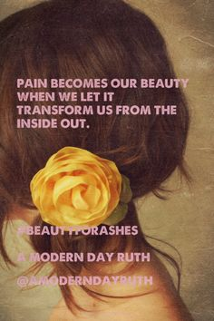 Pain becomes our beauty when we let it transform us from the inside out.