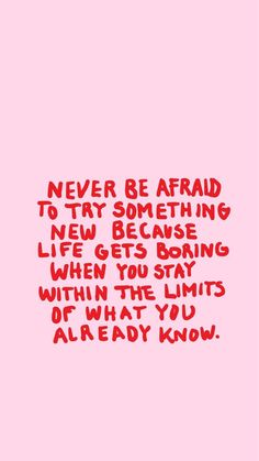 never be afraid to try something new because life gets boring when you stay within the limits of what you already know.
