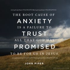 """The root cause of anxiety is a failure to trust all that God has promised to be for us in Jesus."" (John Piper)"