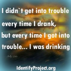 Well shit, I was always drinking, so it would stand to reason that if I got in trouble, I was drinking.