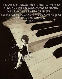 La vida es como un piano, las teclas blancas serán momentos de dicha y las negras las de tristeza pero eres una canción que con ambas armarás tu música. Velos de faltas