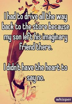I had to drive all the way back to the store because my son left his imaginary friend there.   I didn't have the heart to say no.