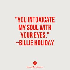 """""""You intoxicate my soul with your eyes."""" ~Billie Holiday.            He does ^_~ AdrA"""