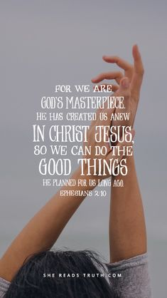 For we are God's masterpiece, He has created us anew in Christ Jesus, so we can do the good things He planned for us long ago. Ephesians 2:10
