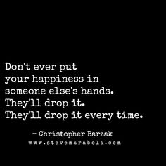 Don't ever put your happiness in someone else's hands. They'll drop it.They'll drop it every time. - Christopher Barzak