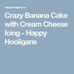 Crazy Banana Cake with Cream Cheese Icing - Happy Hooligans