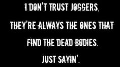 Woah..... this is true.... so basically if u see a jogger, they are on a murder spree.
